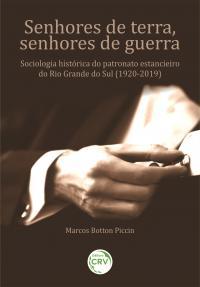 SENHORES DE TERRA, SENHORES DE GUERRA: <br>Sociologia histórica do patronato estancieiro do Rio Grande do Sul (1920-2019).