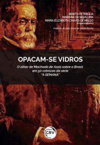 """OPACAM-SE VIDROS – O OLHAR DE MACHADO DE ASSIS SOBRE O BRASIL, EM 50 CRÔNICAS DA SÉRIE """"A SEMANA"""""""