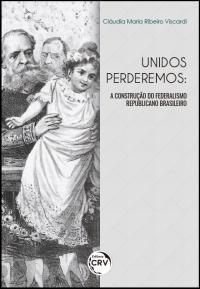 UNIDOS PERDEREMOS:<br> a construção do federalismo republicano brasileiro