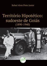 TERRITÓRIO HIPOTÉTICO: <br>sudoeste de Goiás (1890-1940)