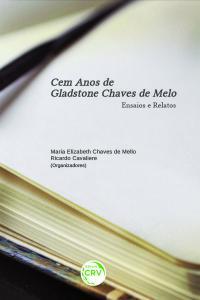 CEM ANOS DE GLADSTONE CHAVES DE MELO: <br>ensaios e relatos