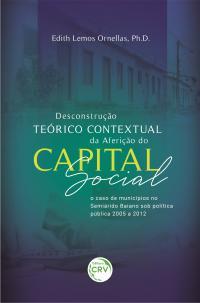 DESCONSTRUÇÃO TEÓRICO CONTEXTUAL DA AFERIÇÃO DO CAPITAL SOCIAL: <br>o caso de municípios no Semiárido Baiano sob política pública 2005 a 2012