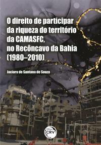 O DIREITO DE PARTICIPAR DA RIQUEZA DO TERRITÓRIO DA CAMASFC, NO RECÔNCAVO DA BAHIA (1980–2010)