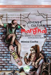 JOVENS E CULTURA MARGINAL:<br> do mínimo ao máximo – derrubando muros <br>Pedagogia social para o século XXI <br>Volume 3