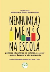NENHUM(A) A MENOS NA ESCOLA:<br> práticas educativas no cotidiano escolar – antes, durante e pós-pandemia<br> Coleção Nenhum(a) a menos na Escola - Volume 2