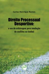 DIREITO PROCESSUAL DESPORTIVO: <br> o uso da arbitragem para resolução de conflitos no futebol