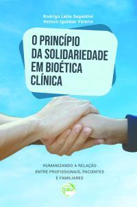 O PRINCÍPIO DA SOLIDARIEDADE EM BIOÉTICA CLÍNICA: <br> Humanizando a relação entre profissionais, pacientes e familiares