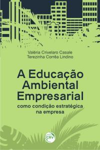 A EDUCAÇÃO AMBIENTAL EMPRESARIAL COMO CONDIÇÃO ESTRATÉGICA NA EMPRESA
