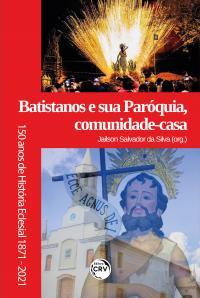 BATISTANOS E SUA PARÓQUIA, COMUNIDADE-CASA:<br> 150 anos de história eclesial (1871-2021)