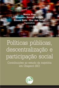 POLÍTICAS PÚBLICAS, DESCENTRALIZAÇÃO E PARTICIPAÇÃO SOCIAL: <br>contribuições ao estudo da trajetória em Chapecó (SC)