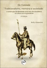 OS INVISÍVEIS – TRADICIONALISMO, MEMÓRIA E SOCIEDADE: <br>a construção da identidade social dos afro-brasileiros na cultura sul-rio-grandense <br>2ª Edição