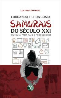 EDUCANDO FILHOS COMO SAMURAIS DO SÉCULO XXI – UM GUIA PARA PAIS E PROFESSORES