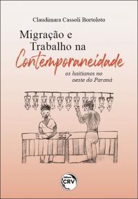 MIGRAÇÃO E TRABALHO NA CONTEMPORANEIDADE: <br>os haitianos no oeste do Paraná