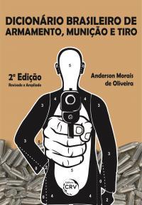 DICIONÁRIO BRASILEIRO DE ARMAMENTO, MUNIÇÃO E TIRO <br> 2ª Edição