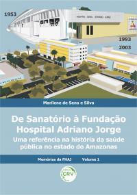 DE SANATÓRIO À FUNDAÇÃO HOSPITAL ADRIANO JORGE: <br>uma referência na história da saúde pública no estado do Amazonas <br>Coleção Memórias da FHAJ - Volume 1