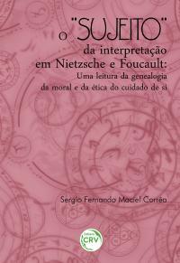 """O """"SUJEITO"""" DA INTERPRETAÇÃO EM NIETZSCHE E FOUCAULT:<br>uma leitura da genealogia da moral e da ética do cuidado de si"""