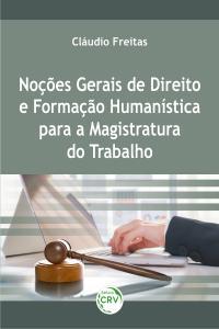 NOÇÕES GERAIS DE DIREITO E FORMAÇÃO HUMANÍSTICA PARA A MAGISTRATURA DO TRABALHO
