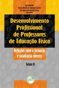DESENVOLVIMENTO PROFISSIONAL DE PROFESSORES DE EDUCAÇÃO FÍSICA:<br>reflexões sobre a formação e socialização docente<br>Volume 10