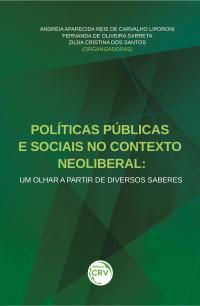 POLÍTICAS PÚBLICAS E SOCIAIS NO CONTEXTO NEOLIBERAL:<br> um olhar a partir de diversos saberes