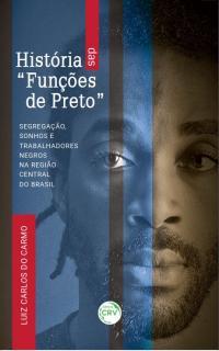 """HISTÓRIA DAS """"FUNÇÕES DE PRETO"""": <br>segregação, sonhos e trabalhadores negros na região central do Brasil"""