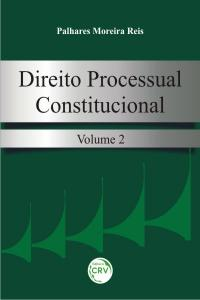 DIREITO PROCESSUAL CONSTITUCIONAL, VOLUME II