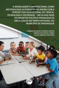 A MODELAGEM COMPUTACIONAL COMO METODOLOGIA ALTERNATIVA DE ENSINO SOB A PERSPECTIVA EDUCACIONAL DE CIÊNCIA, TECNOLOGIA E SOCIEDADE <br>um olhar para os projetos político-pedagógicos das escolas em tempo integral do Município de Paranaguá