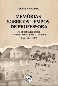MEMÓRIAS SOBRE OS TEMPOS DE PROFESSORA: <br>as Irmãs Catequistas Franciscanas na Escola Primária (SC, 1935-1965)