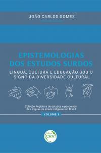 EPISTEMOLOGIAS DOS ESTUDOS SURDOS: <br>língua, cultura e educação sob o signo da diversidade cultural <br> <br>Coleção Registros de estudos e pesquisas das línguas de sinais indígenas no Brasil - Volume 1