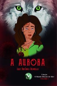 A AURORA <br>COLEÇÃO: O mundo obscuro de Alice <br>VOLUME 1