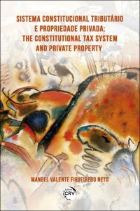 SISTEMA CONSTITUCIONAL TRIBUTÁRIO E PROPRIEDADE PRIVADA<br> THE CONSTITUTIONAL TAX SYSTEM AND PRIVATE PROPERTY