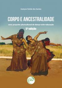 CORPO E ANCESTRALIDADE:<br> uma proposta pluricultural de dança-arte-educação<br>5ª edição