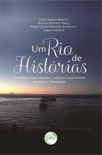 UM RIO DE HISTÓRIAS: <br>conexões entre memória, cultura e patrimônio no Baixo Amazonas