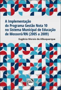 A IMPLEMENTAÇÃO DO PROGRAMA GESTÃO NOTA 10 NO SISTEMA MUNICIPAL DE EDUCAÇÃO DE MOSSORÓ/RN (2005 A 2009)