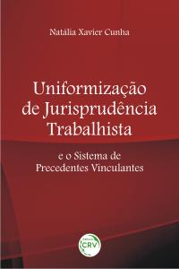 UNIFORMIZAÇÃO DE JURISPRUDÊNCIA TRABALHISTA E O SISTEMA DE PRECEDENTES VINCULANTES