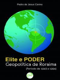 ELITE E PODER:<br>geopolítica de Roraima (período de 1943 a 1994)