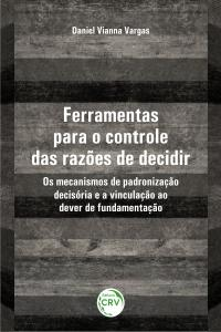 FERRAMENTAS PARA O CONTROLE DAS RAZÕES DE DECIDIR: <br>os mecanismos de padronização decisória e a vinculação ao dever de fundamentação
