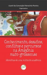 CONHECIMENTO, DESAFIOS, CONFLITOS E PERCURSSOS NA AMAZÔNIA MATRO-GROSSENSE: <br>memórias de uma militante acadêmica