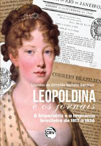 LEOPOLDINA E OS JORNAIS:<br> a Imperatriz e a imprensa brasileira de 1817 a 1826