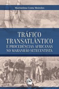 TRÁFICO TRANSATLÂNTICO E PROCEDÊNCIAS AFRICANAS NO MARANHÃO SETECENTISTA