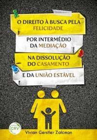 O DIREITO À BUSCA PELA FELICIDADE POR INTERMÉDIO DA MEDIAÇÃO NA DISSOLUÇÃO DO CASAMENTO E DA UNIÃO ESTÁVEL