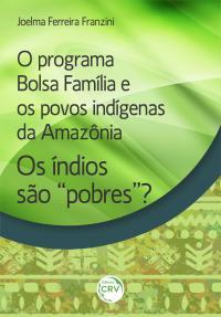 """O PROGRAMA BOLSA FAMÍLIA E OS POVOS INDÍGENAS DA AMAZÔNIA:<br> Os índios são """"pobres""""?"""