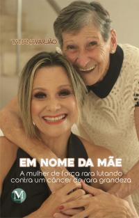 EM NOME DA MÃE:<br> a mulher de força rara lutando contra um câncer de rara grandeza