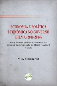 ECONOMIA E POLÍTICA ECONÔMICA NO GOVERNO DILMA (2011-2014): <br>uma história político-econômica da primeira administração de Dilma Rousseff <br> 2ª edição