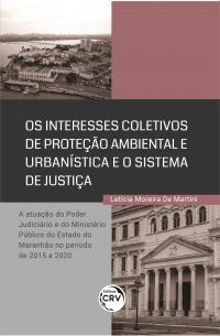 OS INTERESSES COLETIVOS DE PROTEÇÃO AMBIENTAL E URBANÍSTICA E O SISTEMA DE JUSTIÇA:<br> A atuação do Poder Judiciário e do Ministério Público do Estado do Maranhão no período de 2015 a 2020