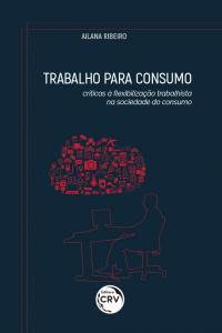 TRABALHO PARA CONSUMO: <br>críticas à flexibilização trabalhista na sociedade do consumo