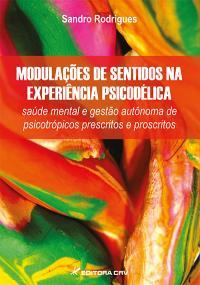 MODULAÇÕES DE SENTIDOS NA EXPERIÊNCIA PSICODÉLICA:<br> saúde mental e gestão autônoma de psicotrópicos prescritos e proscritos