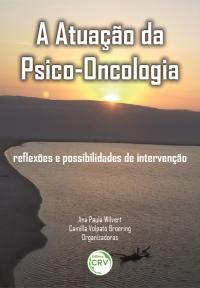 A ATUAÇÃO DA PSICO-ONCOLOGIA:<br>reflexões e possibilidades de intervenção