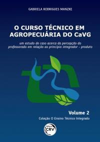 O CURSO TÉCNICO EM AGROPECUÁRIA DO CAVG: <br> um estudo de caso acerca da percepção do professorado em relação ao princípio integrador – produto <br> Coleção O Ensino Técnico Integrado - Volume 2