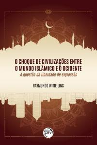 O CHOQUE DE CIVILIZAÇÕES ENTRE O MUNDO ISLÂMICO E O OCIDENTE: <br>a questão da liberdade de expressão
