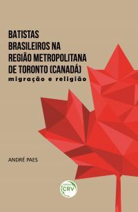 BATISTAS BRASILEIROS NA REGIÃO METROPOLITANA DE TORONTO (CANADÁ):<br> migração e religião